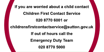 If you are worried about a child contact Children First Contact Service 0208 770 6001 or email childrensfirstcontactservice@sutton.gov.uk - If out of hours call the Emergency Duty Team 020 8770 5000 - Sutton LSCP can be contacted on 0208 770 4879